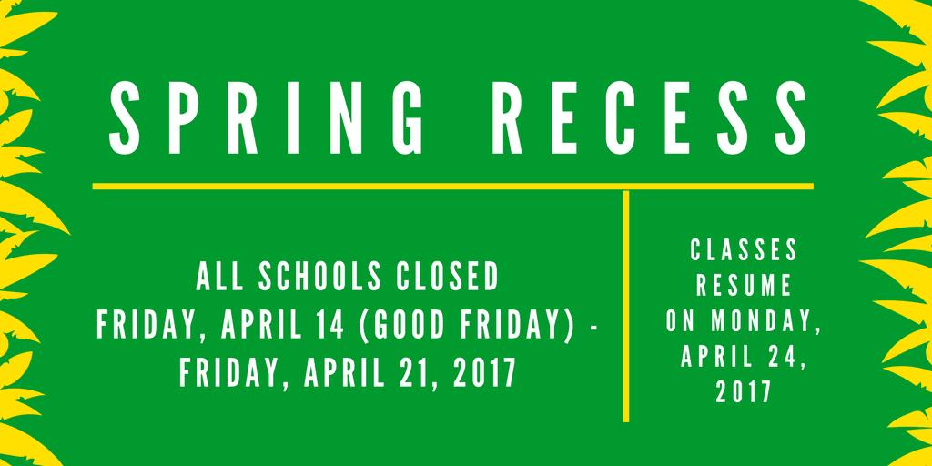 Spring Recess is April 14-21, 2017. Schools re-open April 24, 2017.